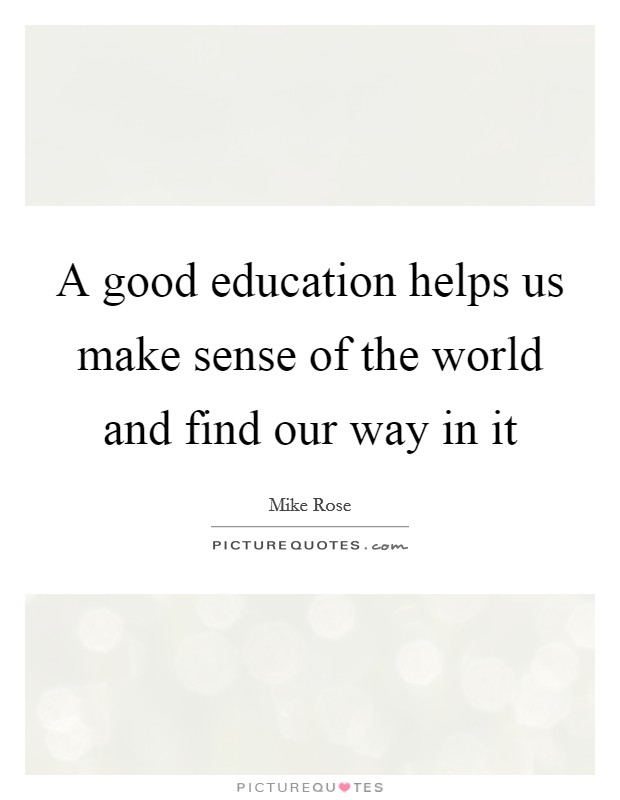 A good education helps us make sense of the world and find our way in it Picture Quote #1