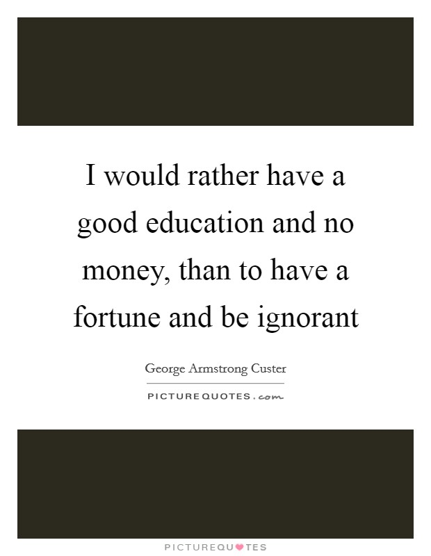 I would rather have a good education and no money, than to have a fortune and be ignorant Picture Quote #1