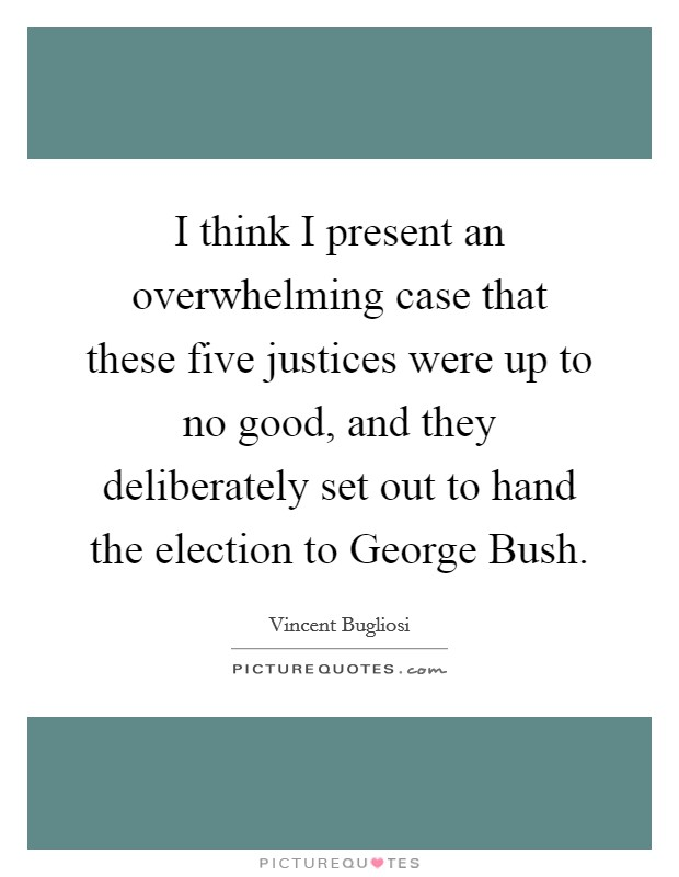 I think I present an overwhelming case that these five justices were up to no good, and they deliberately set out to hand the election to George Bush Picture Quote #1