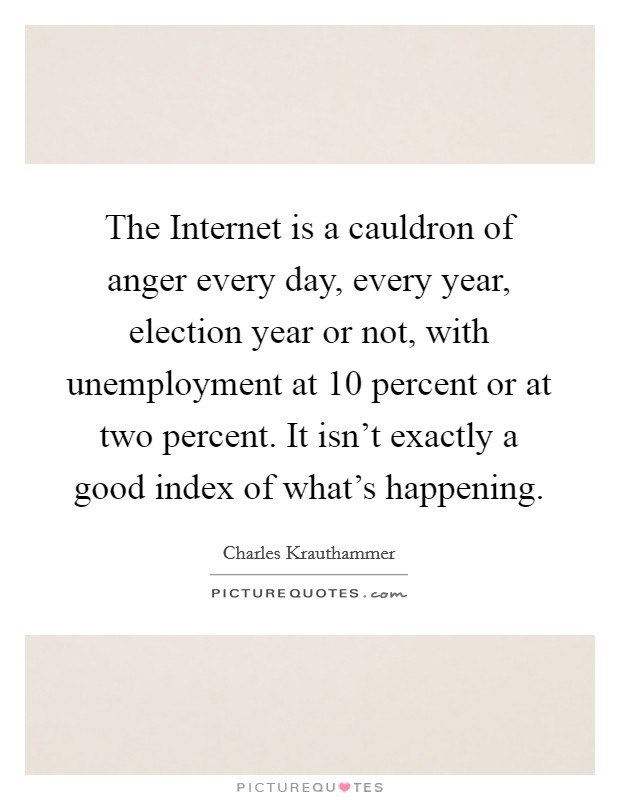 The Internet is a cauldron of anger every day, every year, election year or not, with unemployment at 10 percent or at two percent. It isn't exactly a good index of what's happening Picture Quote #1
