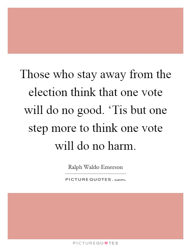Those who stay away from the election think that one vote will do no good. 'Tis but one step more to think one vote will do no harm Picture Quote #1