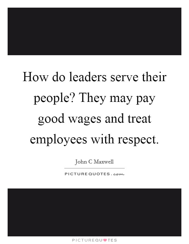 How do leaders serve their people? They may pay good wages and treat employees with respect Picture Quote #1