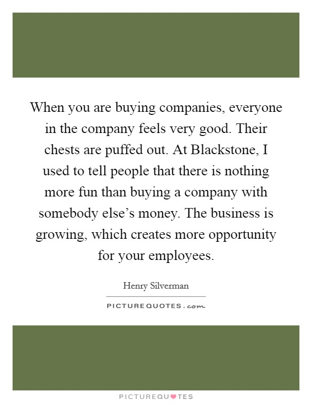 When you are buying companies, everyone in the company feels very good. Their chests are puffed out. At Blackstone, I used to tell people that there is nothing more fun than buying a company with somebody else's money. The business is growing, which creates more opportunity for your employees Picture Quote #1