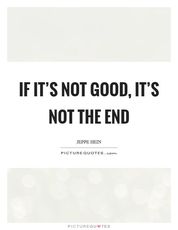 If it's not good, it's not the end Picture Quote #1