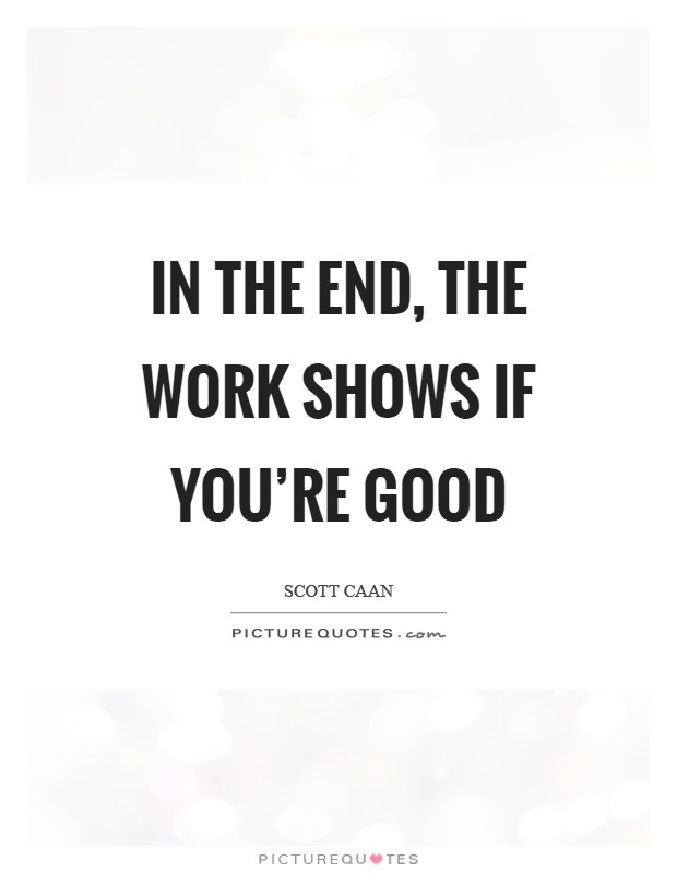 In the end, the work shows if you're good Picture Quote #1