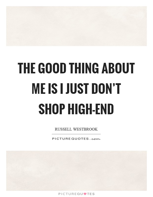 The good thing about me is I just don't shop high-end Picture Quote #1