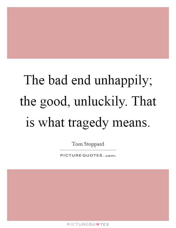 The bad end unhappily; the good, unluckily. That is what tragedy means Picture Quote #1