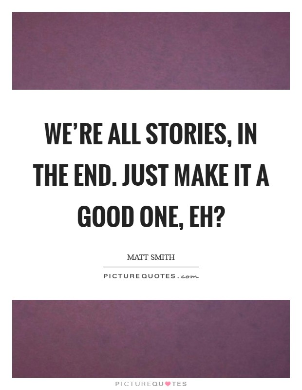We're all stories, in the end. Just make it a good one, eh? Picture Quote #1