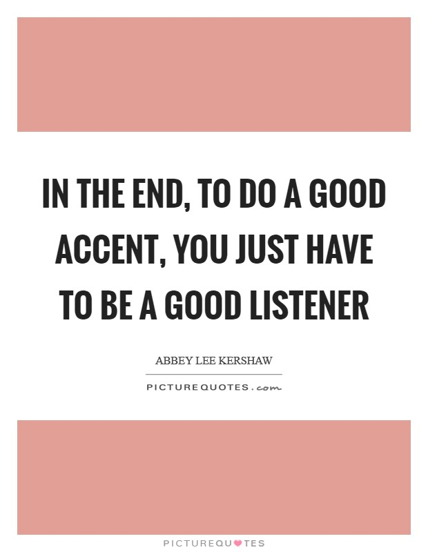 In the end, to do a good accent, you just have to be a good listener Picture Quote #1