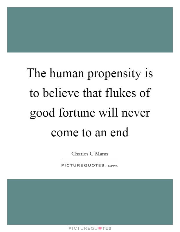 The human propensity is to believe that flukes of good fortune will never come to an end Picture Quote #1
