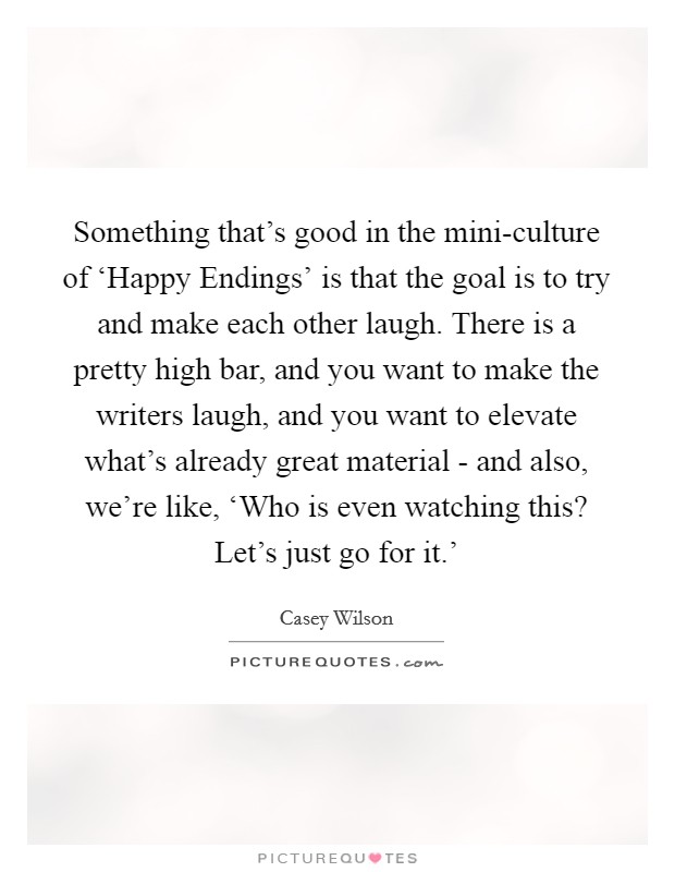 Something that's good in the mini-culture of 'Happy Endings' is that the goal is to try and make each other laugh. There is a pretty high bar, and you want to make the writers laugh, and you want to elevate what's already great material - and also, we're like, 'Who is even watching this? Let's just go for it.' Picture Quote #1