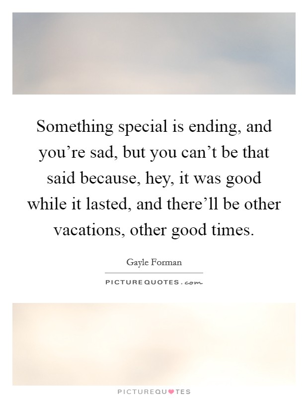 Something special is ending, and you're sad, but you can't be that said because, hey, it was good while it lasted, and there'll be other vacations, other good times Picture Quote #1