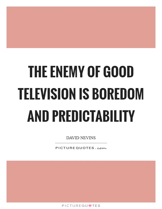 The enemy of good television is boredom and predictability Picture Quote #1