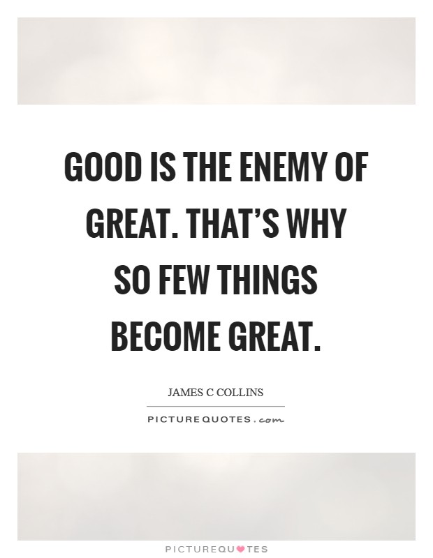 Good is the enemy of great. That's why so few things become great Picture Quote #1