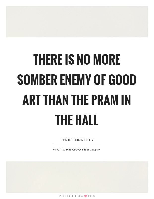 There is no more somber enemy of good art than the pram in the hall Picture Quote #1