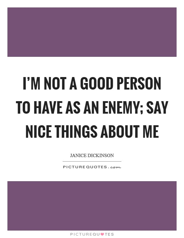 I'm not a good person to have as an enemy; say nice things about me Picture Quote #1