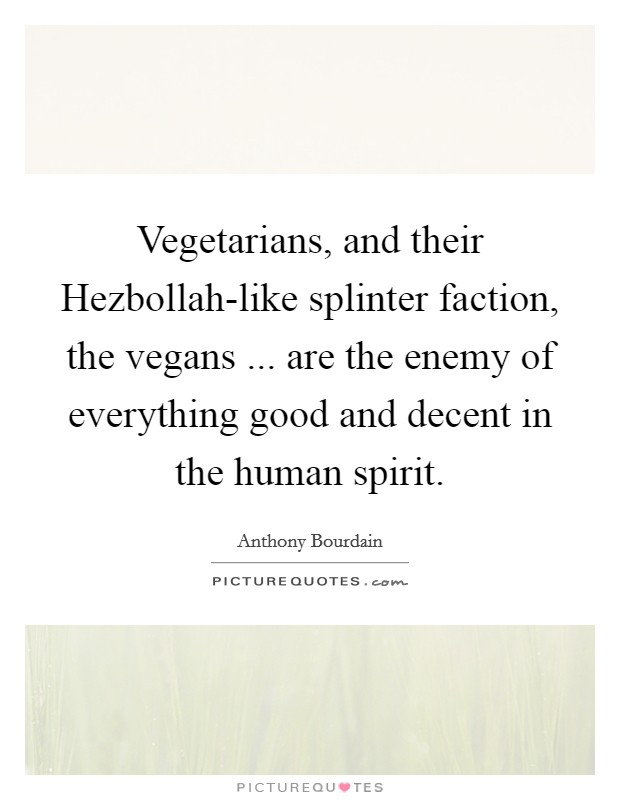 Vegetarians, and their Hezbollah-like splinter faction, the vegans ... are the enemy of everything good and decent in the human spirit Picture Quote #1