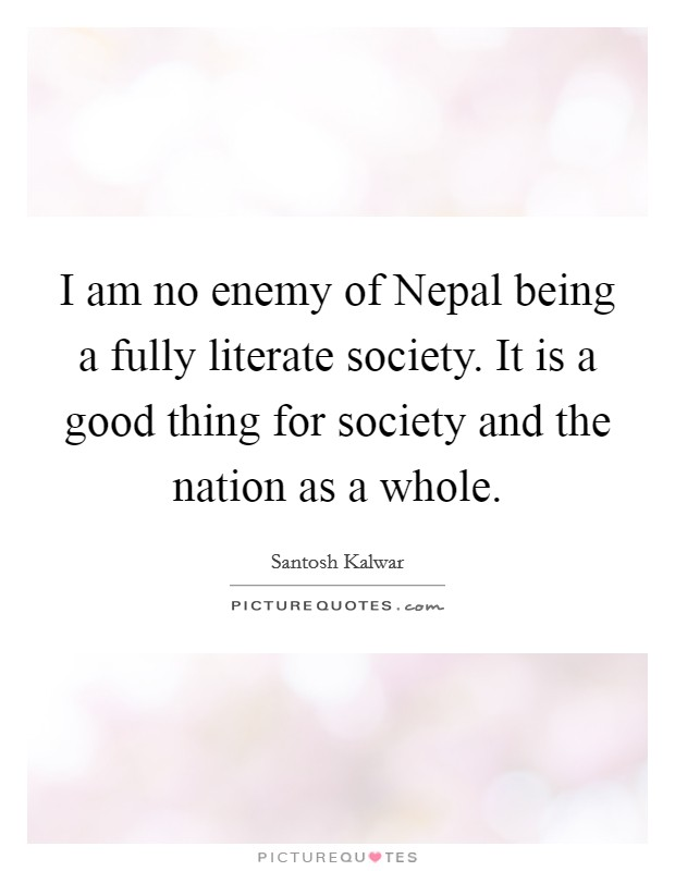 I am no enemy of Nepal being a fully literate society. It is a good thing for society and the nation as a whole Picture Quote #1