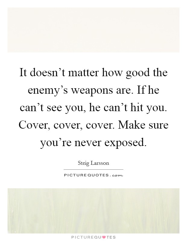 It doesn't matter how good the enemy's weapons are. If he can't see you, he can't hit you. Cover, cover, cover. Make sure you're never exposed Picture Quote #1