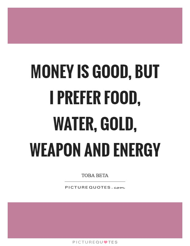 Money is good, but I prefer food, water, gold, weapon and energy Picture Quote #1