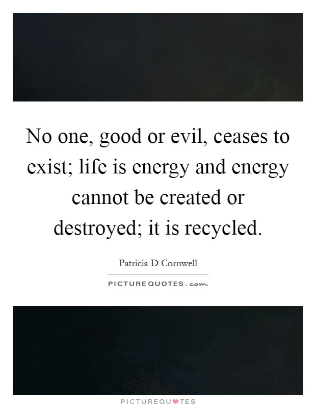 No one, good or evil, ceases to exist; life is energy and energy cannot be created or destroyed; it is recycled Picture Quote #1