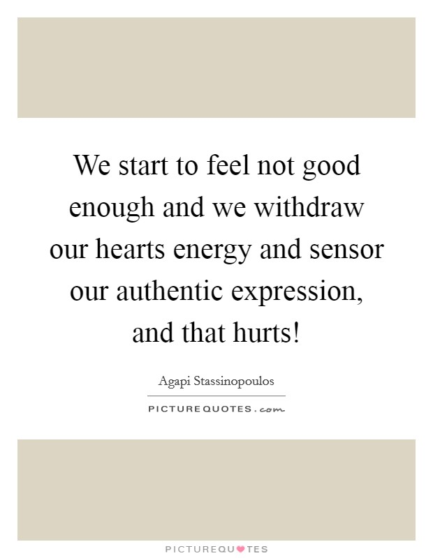 We start to feel not good enough and we withdraw our hearts energy and sensor our authentic expression, and that hurts! Picture Quote #1