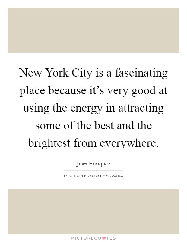 New York City is a fascinating place because it's very good at using the energy in attracting some of the best and the brightest from everywhere Picture Quote #1