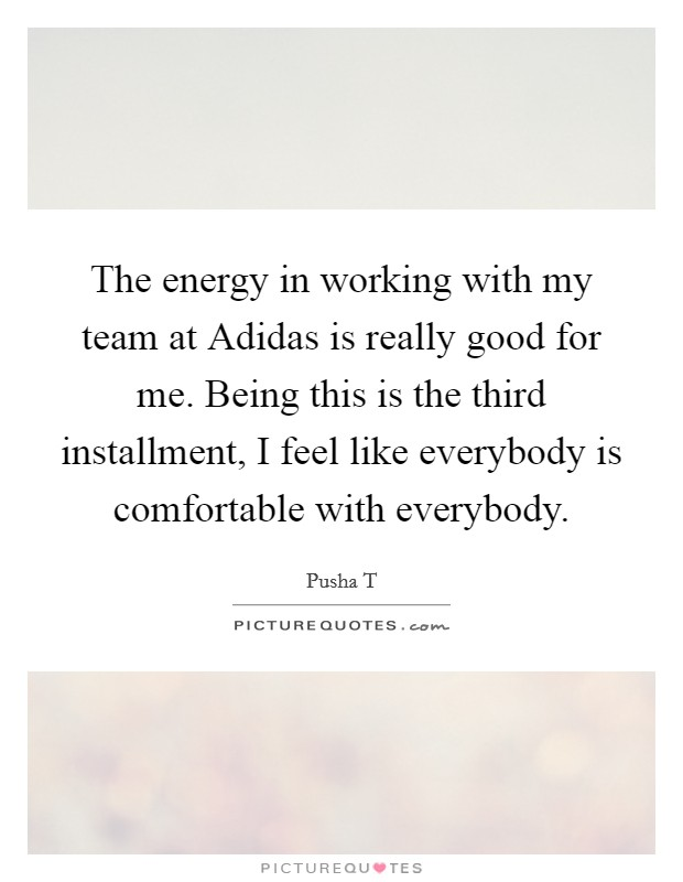 The energy in working with my team at Adidas is really good for me. Being this is the third installment, I feel like everybody is comfortable with everybody Picture Quote #1