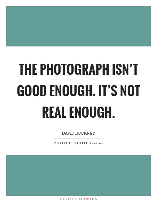 The photograph isn't good enough. It's not real enough Picture Quote #1