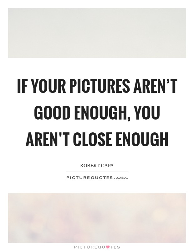 If your pictures aren't good enough, you aren't close enough Picture Quote #1