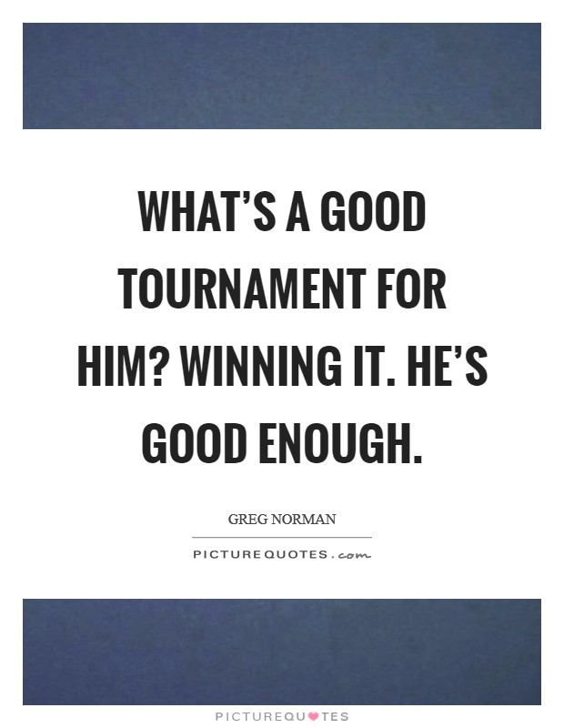 What's a good tournament for him? Winning it. He's good enough. Picture Quote #1