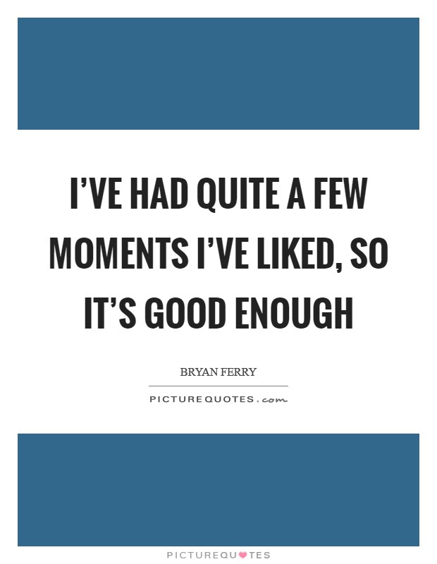 I've had quite a few moments I've liked, so it's good enough Picture Quote #1