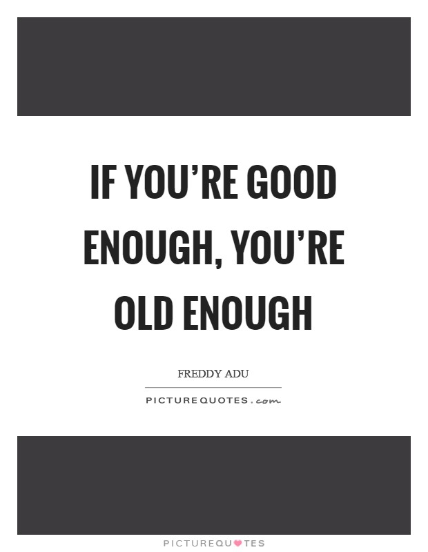 If you're good enough, you're old enough Picture Quote #1