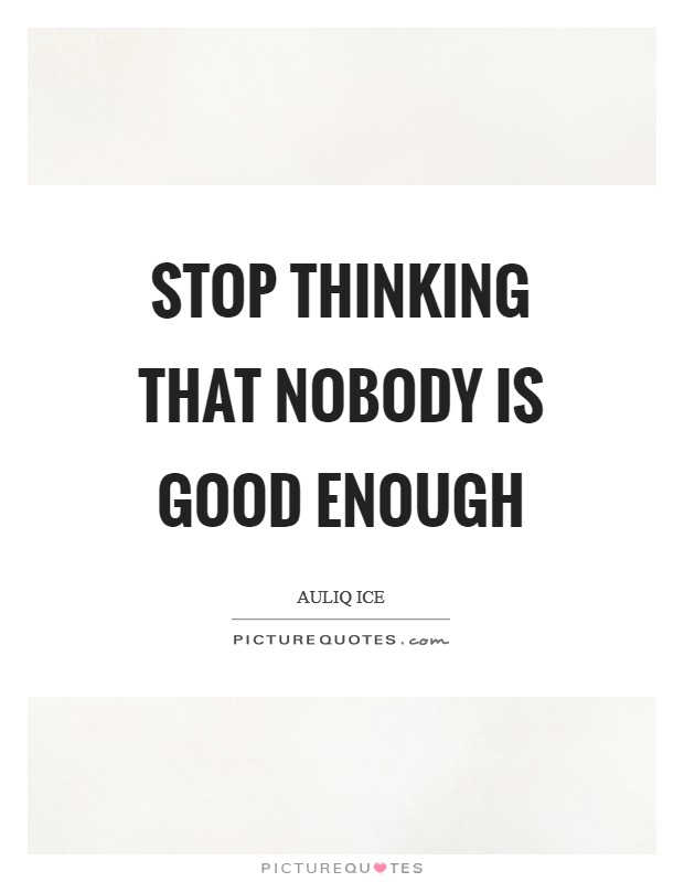 Stop thinking that nobody is good enough Picture Quote #1