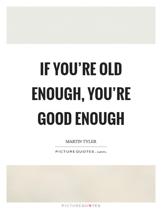 If you're old enough, you're good enough Picture Quote #1