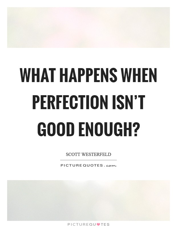 What happens when perfection isn't good enough? Picture Quote #1