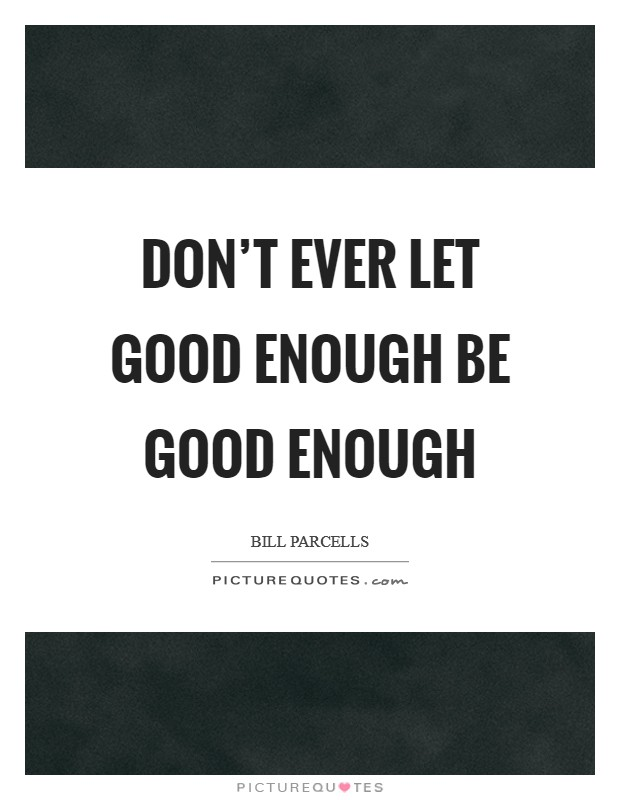 Don't ever let good enough be good enough Picture Quote #1