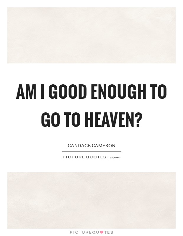Am I good enough to go to Heaven? Picture Quote #1
