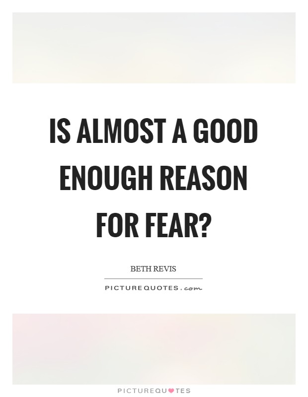 Is almost a good enough reason for fear? Picture Quote #1