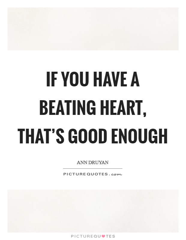 If you have a beating heart, that's good enough Picture Quote #1