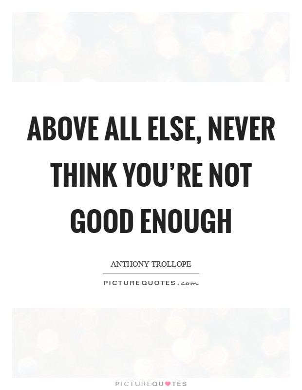 Above all else, never think you're not good enough Picture Quote #1