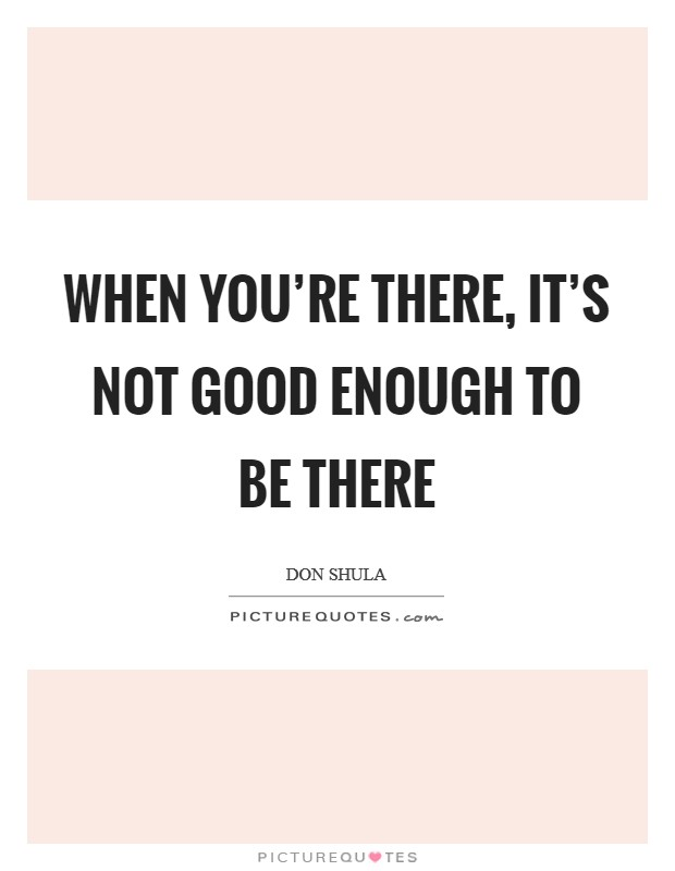 When you're there, it's not good enough to be there Picture Quote #1