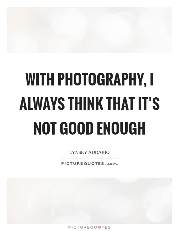 With photography, I always think that it's not good enough Picture Quote #1