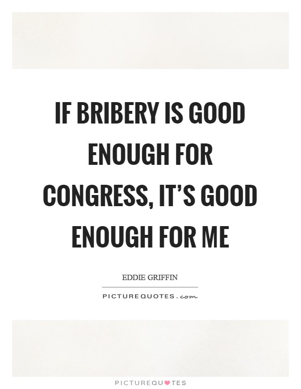 If bribery is good enough for Congress, it's good enough for me Picture Quote #1