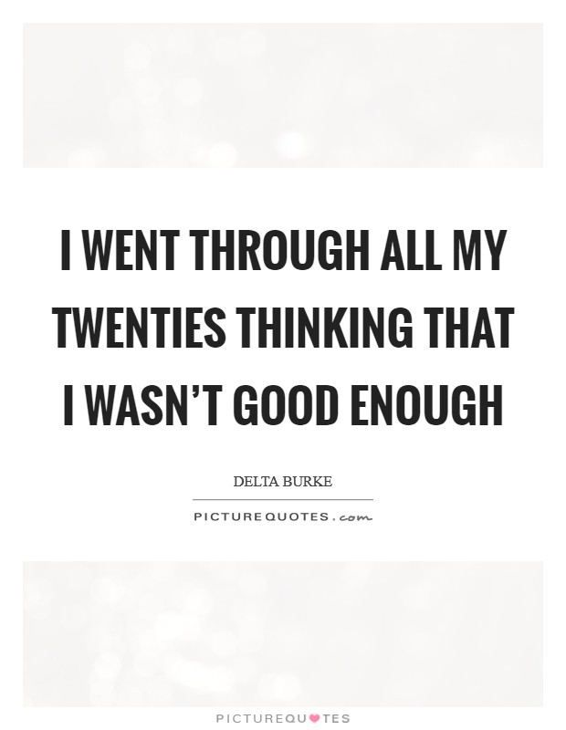 I went through all my twenties thinking that I wasn't good enough Picture Quote #1
