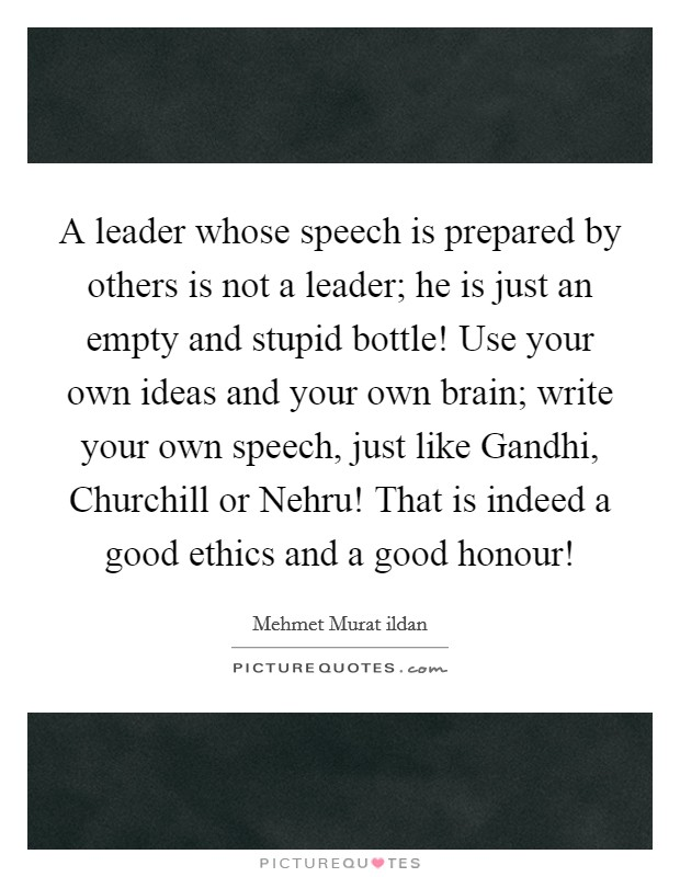 A leader whose speech is prepared by others is not a leader; he is just an empty and stupid bottle! Use your own ideas and your own brain; write your own speech, just like Gandhi, Churchill or Nehru! That is indeed a good ethics and a good honour! Picture Quote #1