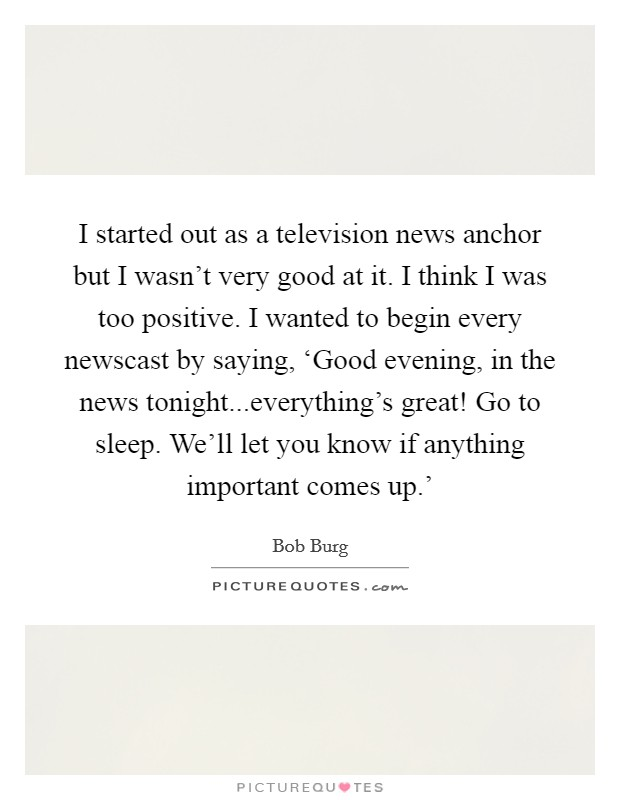 I started out as a television news anchor but I wasn't very good at it. I think I was too positive. I wanted to begin every newscast by saying, 'Good evening, in the news tonight...everything's great! Go to sleep. We'll let you know if anything important comes up.' Picture Quote #1