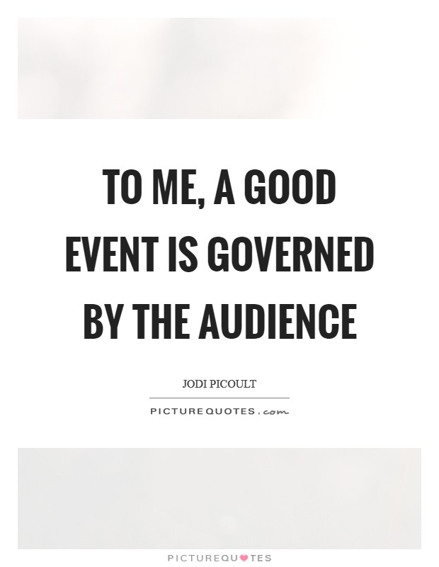 To me, a good event is governed by the audience Picture Quote #1