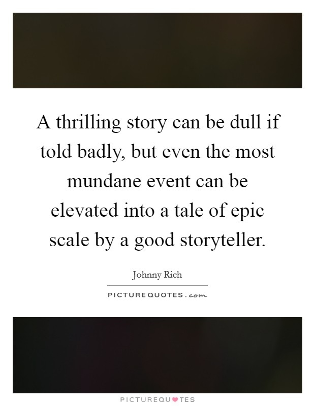 A thrilling story can be dull if told badly, but even the most mundane event can be elevated into a tale of epic scale by a good storyteller Picture Quote #1