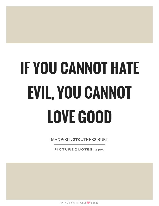 If you cannot hate evil, you cannot love good Picture Quote #1